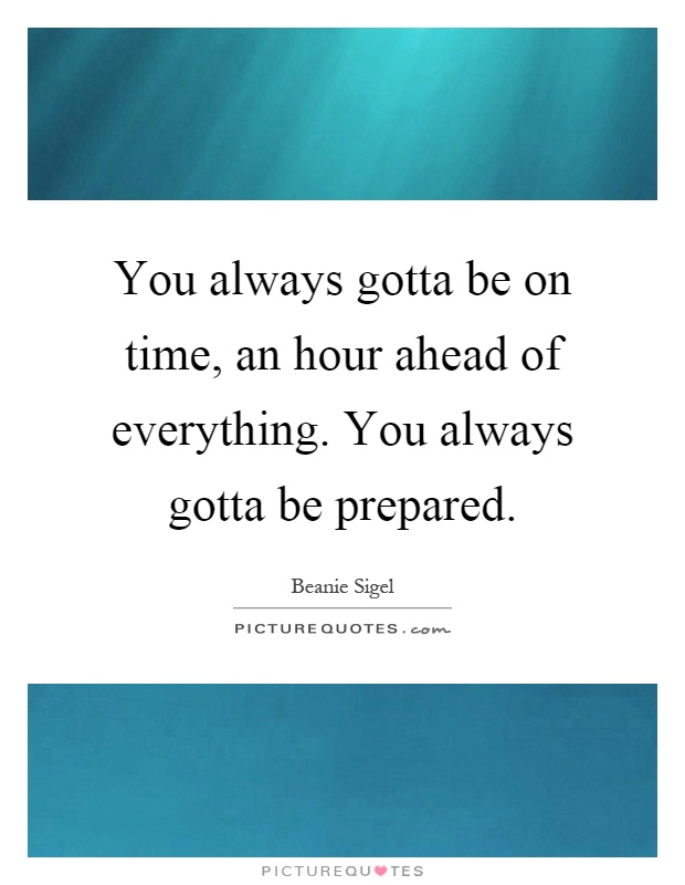 You always gotta be on time, an hour ahead of everything. You always gotta be prepared Picture Quote #1