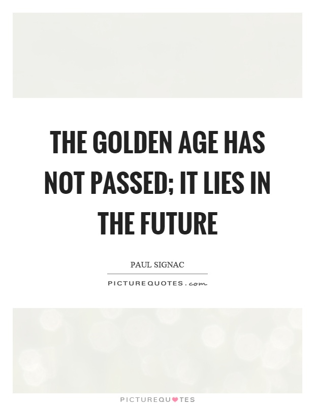 The golden age has not passed; it lies in the future Picture Quote #1