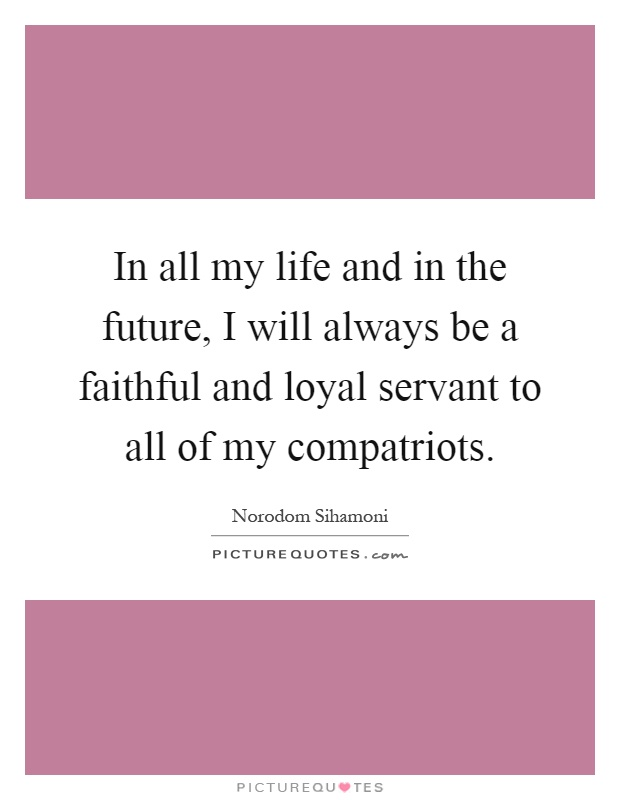 In all my life and in the future, I will always be a faithful and loyal servant to all of my compatriots Picture Quote #1