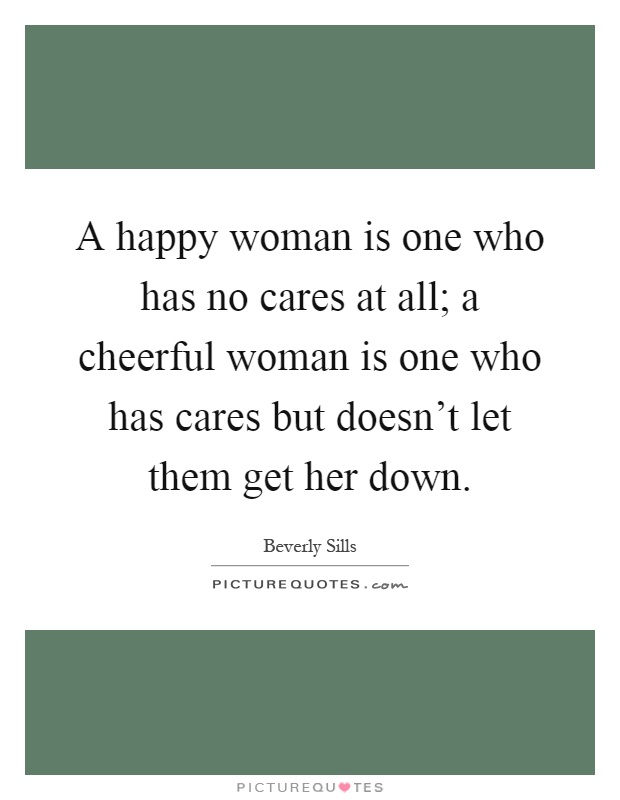A happy woman is one who has no cares at all; a cheerful woman is one who has cares but doesn't let them get her down Picture Quote #1