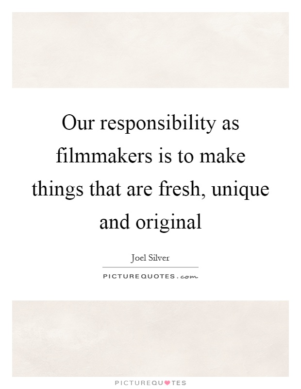 Our responsibility as filmmakers is to make things that are fresh, unique and original Picture Quote #1