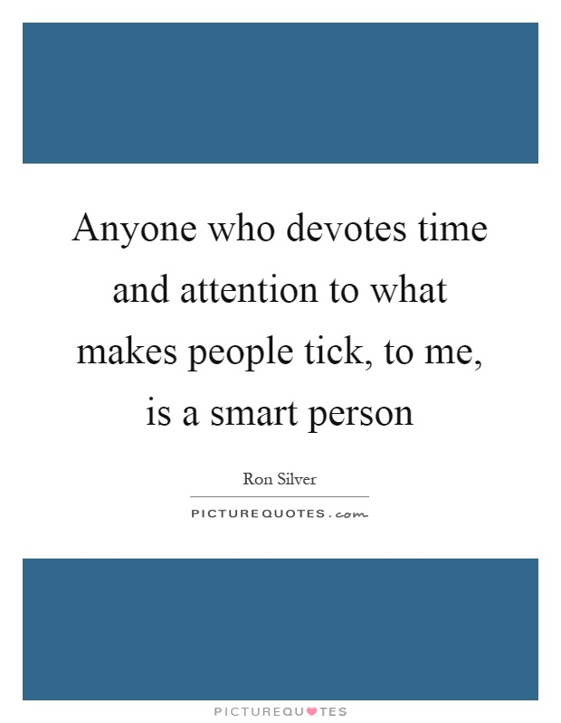 Anyone who devotes time and attention to what makes people tick, to me, is a smart person Picture Quote #1