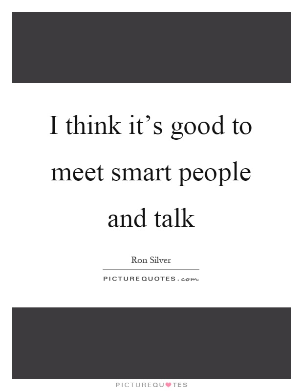 I think it's good to meet smart people and talk Picture Quote #1