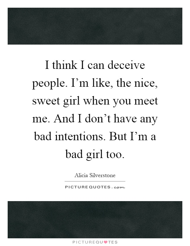 I think I can deceive people. I'm like, the nice, sweet girl when you meet me. And I don't have any bad intentions. But I'm a bad girl too Picture Quote #1