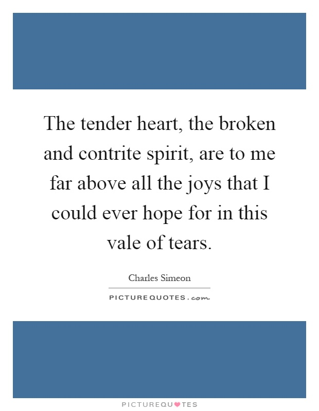 The tender heart, the broken and contrite spirit, are to me far above all the joys that I could ever hope for in this vale of tears Picture Quote #1