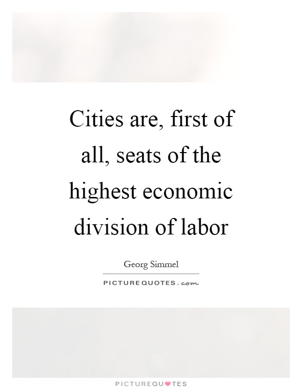 Cities are, first of all, seats of the highest economic division of labor Picture Quote #1