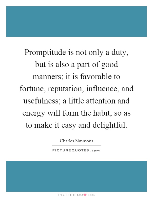 Promptitude is not only a duty, but is also a part of good manners; it is favorable to fortune, reputation, influence, and usefulness; a little attention and energy will form the habit, so as to make it easy and delightful Picture Quote #1