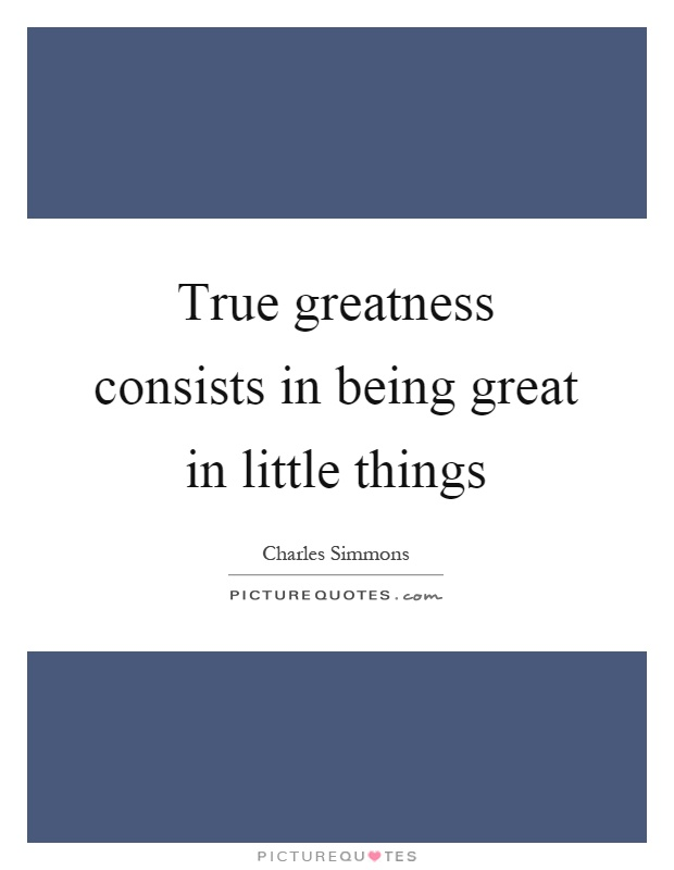 True greatness consists in being great in little things Picture Quote #1