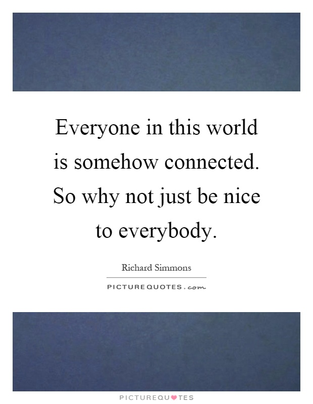 Everyone in this world is somehow connected. So why not just be nice to everybody Picture Quote #1