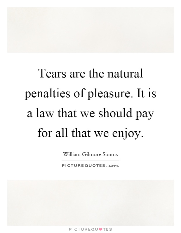 Tears are the natural penalties of pleasure. It is a law that we should pay for all that we enjoy Picture Quote #1