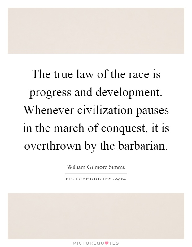The true law of the race is progress and development. Whenever civilization pauses in the march of conquest, it is overthrown by the barbarian Picture Quote #1