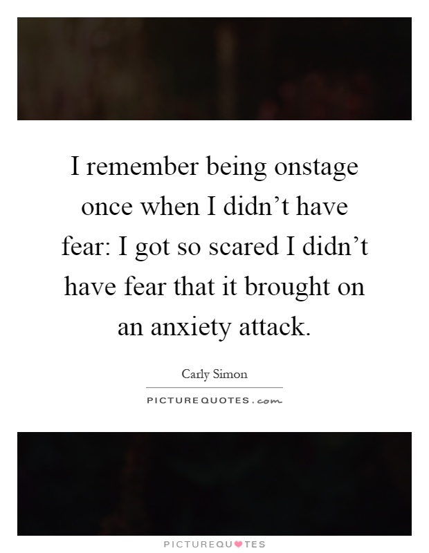 I remember being onstage once when I didn't have fear: I got so scared I didn't have fear that it brought on an anxiety attack Picture Quote #1