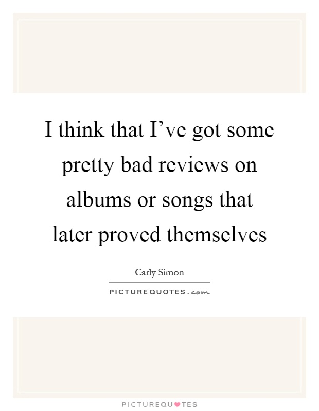 I think that I've got some pretty bad reviews on albums or songs that later proved themselves Picture Quote #1