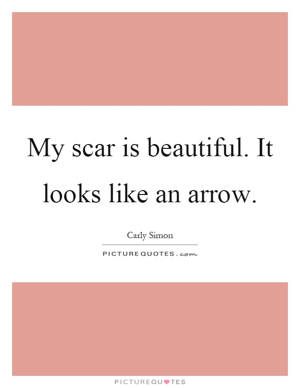My scar is beautiful. It looks like an arrow Picture Quote #1