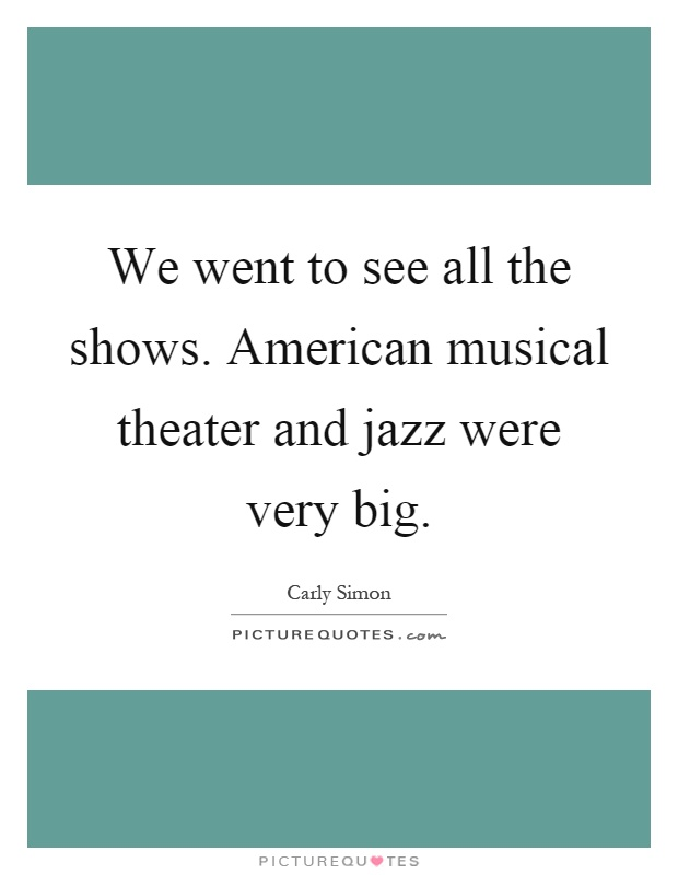 We went to see all the shows. American musical theater and jazz were very big Picture Quote #1