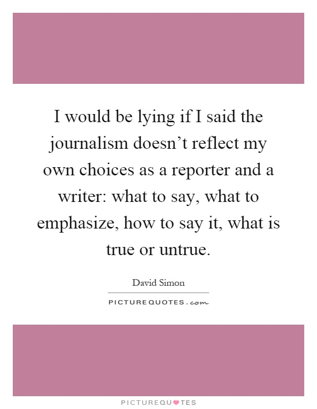 I would be lying if I said the journalism doesn't reflect my own choices as a reporter and a writer: what to say, what to emphasize, how to say it, what is true or untrue Picture Quote #1