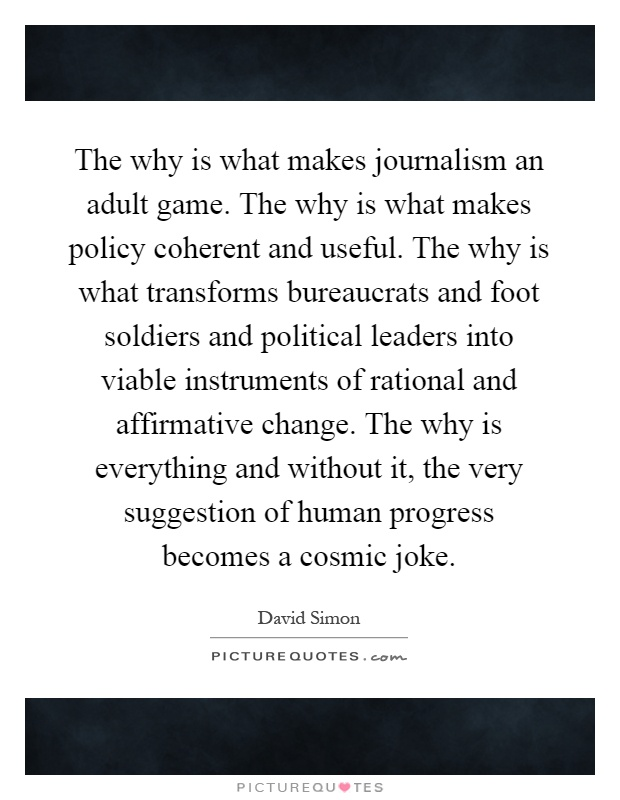 The why is what makes journalism an adult game. The why is what makes policy coherent and useful. The why is what transforms bureaucrats and foot soldiers and political leaders into viable instruments of rational and affirmative change. The why is everything and without it, the very suggestion of human progress becomes a cosmic joke Picture Quote #1
