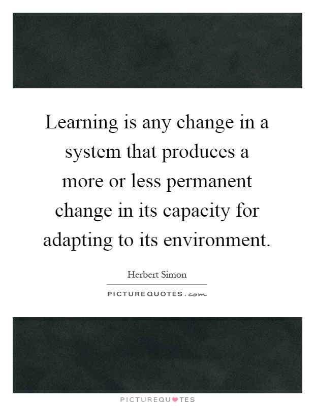 Learning is any change in a system that produces a more or less permanent change in its capacity for adapting to its environment Picture Quote #1