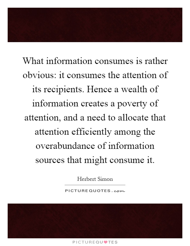 What information consumes is rather obvious: it consumes the attention of its recipients. Hence a wealth of information creates a poverty of attention, and a need to allocate that attention efficiently among the overabundance of information sources that might consume it Picture Quote #1