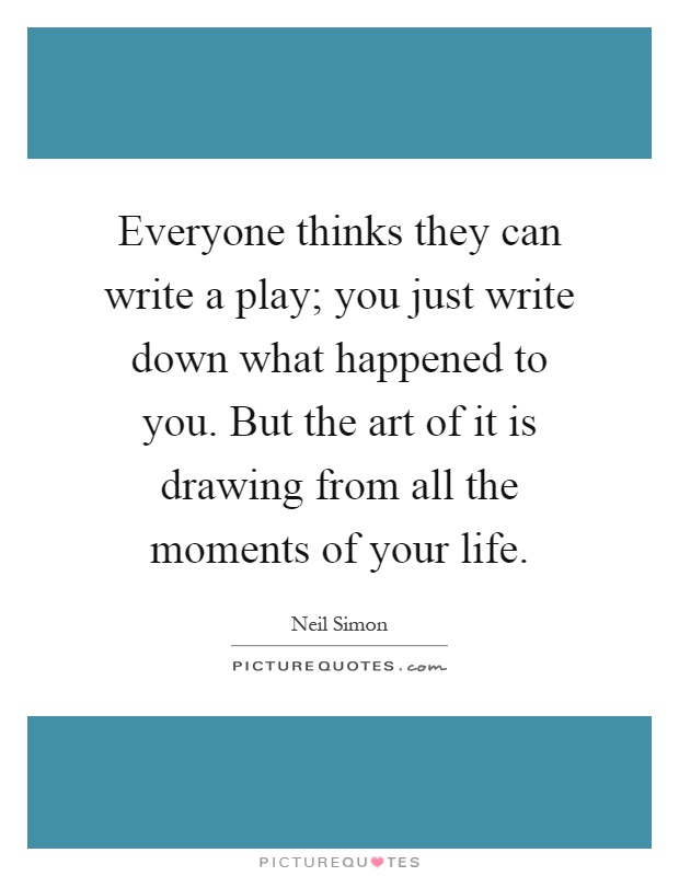 Everyone thinks they can write a play; you just write down what happened to you. But the art of it is drawing from all the moments of your life Picture Quote #1