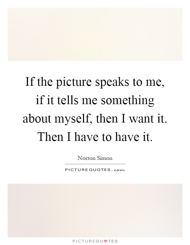 If the picture speaks to me, if it tells me something about myself, then I want it. Then I have to have it Picture Quote #1