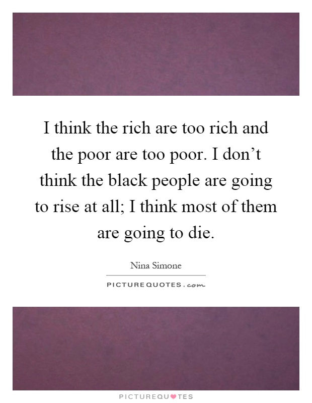 I think the rich are too rich and the poor are too poor. I don't think the black people are going to rise at all; I think most of them are going to die Picture Quote #1
