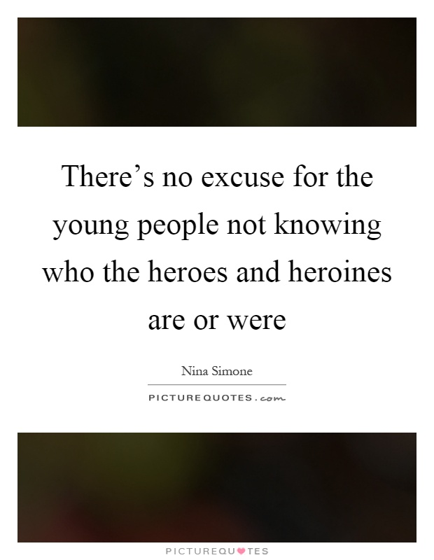 There's no excuse for the young people not knowing who the heroes and heroines are or were Picture Quote #1