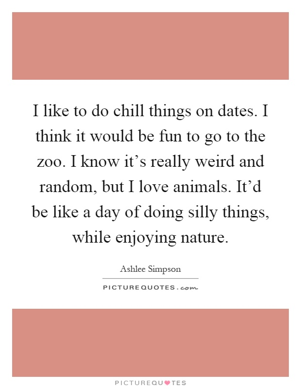I like to do chill things on dates. I think it would be fun to go to the zoo. I know it's really weird and random, but I love animals. It'd be like a day of doing silly things, while enjoying nature Picture Quote #1