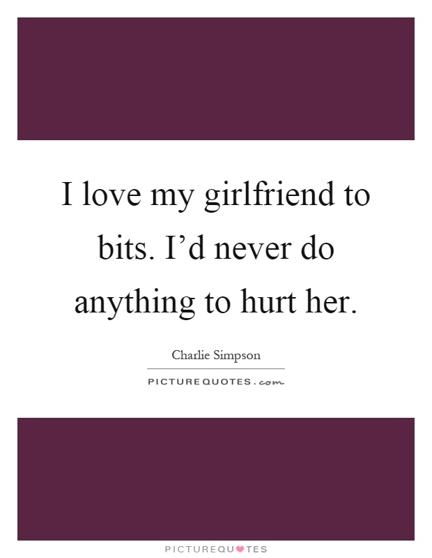 I Love My Girlfriend Quotes Fascinating I Love My Girlfriend To Bitsi'd Never Do Anything To Hurt Her