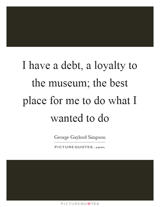 I have a debt, a loyalty to the museum; the best place for me to do what I wanted to do Picture Quote #1