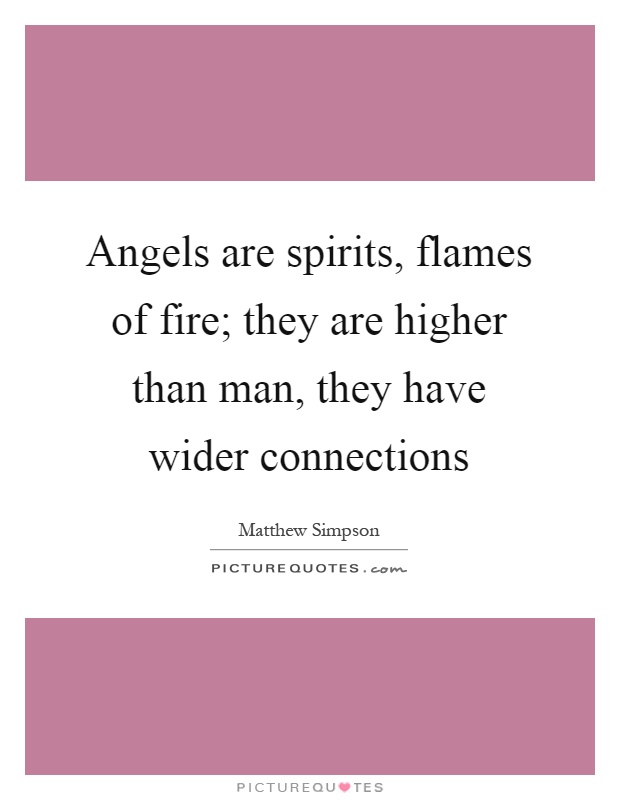 Angels are spirits, flames of fire; they are higher than man, they have wider connections Picture Quote #1
