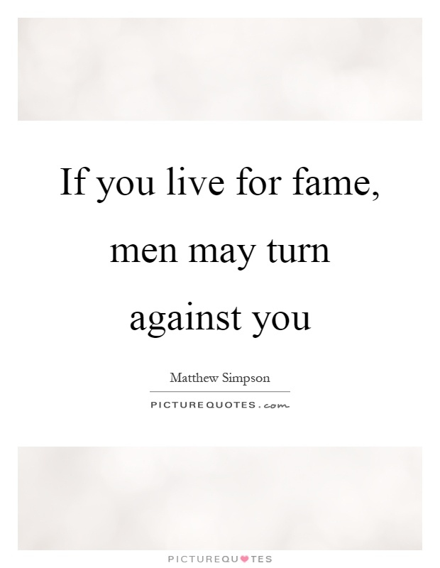 If you live for fame, men may turn against you Picture Quote #1