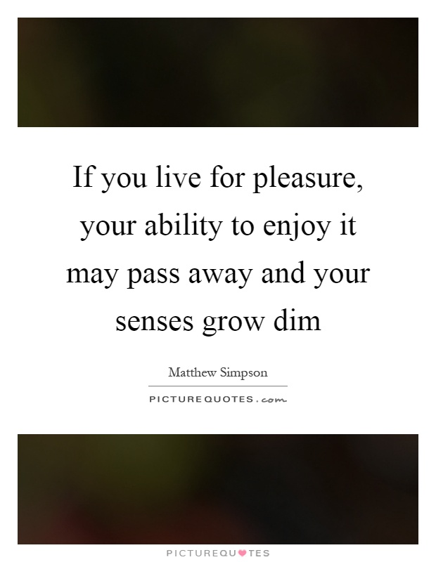 If you live for pleasure, your ability to enjoy it may pass away and your senses grow dim Picture Quote #1