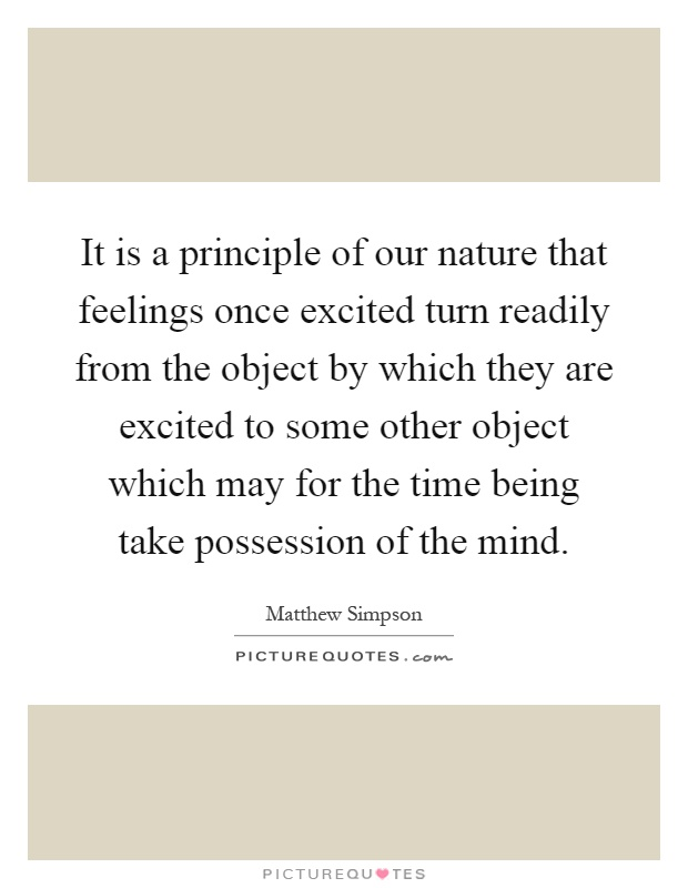 It is a principle of our nature that feelings once excited turn readily from the object by which they are excited to some other object which may for the time being take possession of the mind Picture Quote #1
