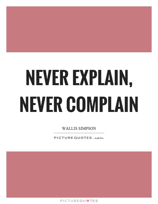 Never explain, never complain Picture Quote #1