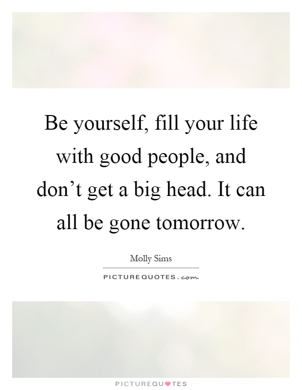 Be yourself, fill your life with good people, and don't get a big head. It can all be gone tomorrow Picture Quote #1