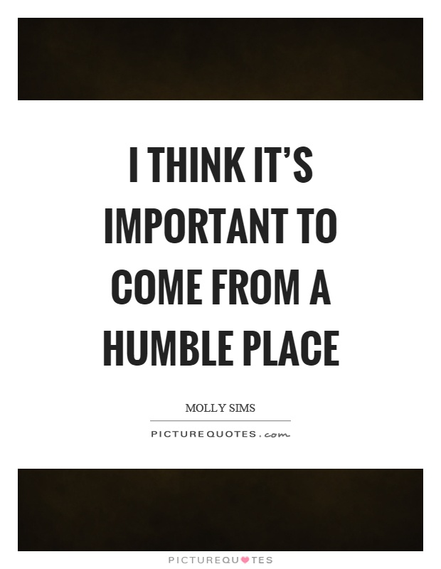I think it's important to come from a humble place Picture Quote #1