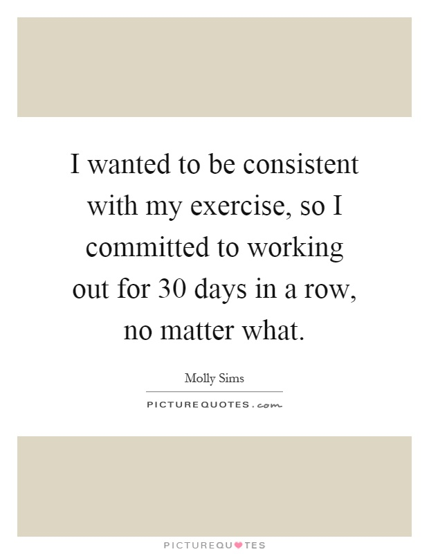 I wanted to be consistent with my exercise, so I committed to working out for 30 days in a row, no matter what Picture Quote #1