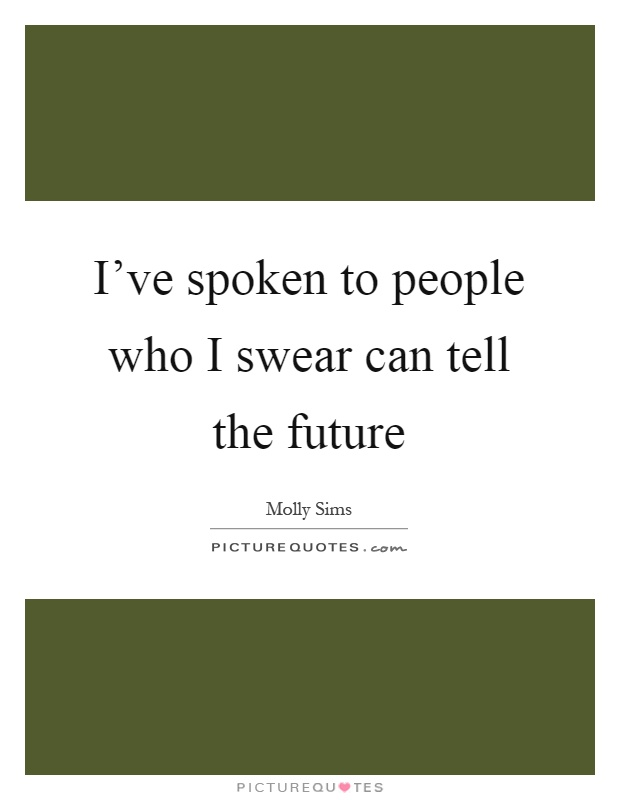 I've spoken to people who I swear can tell the future Picture Quote #1