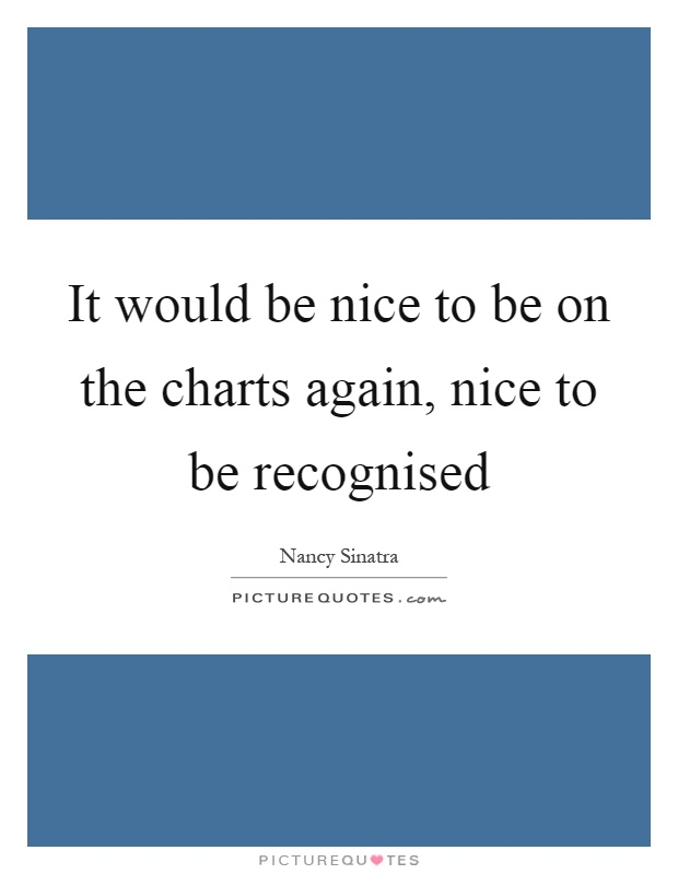 It would be nice to be on the charts again, nice to be recognised Picture Quote #1