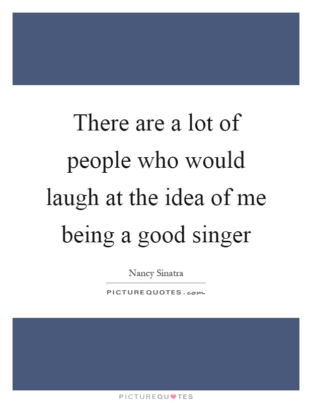 There are a lot of people who would laugh at the idea of me being a good singer Picture Quote #1