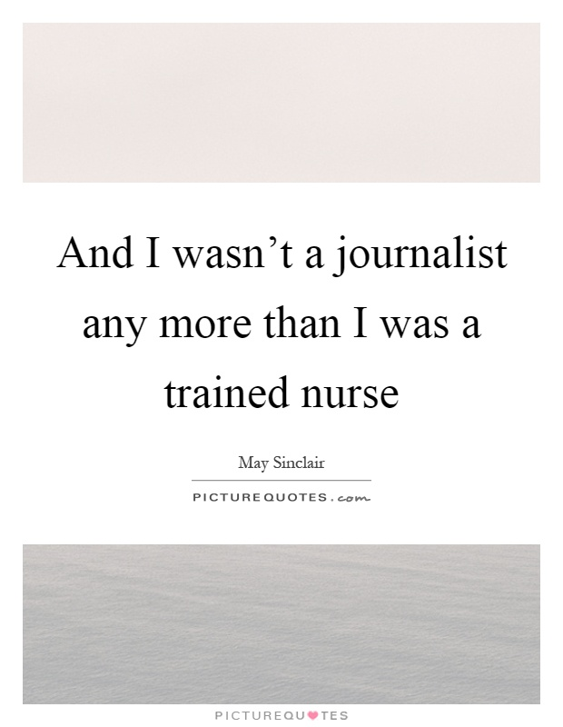 And I wasn't a journalist any more than I was a trained nurse Picture Quote #1
