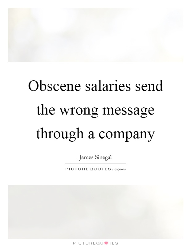 Obscene salaries send the wrong message through a company Picture Quote #1