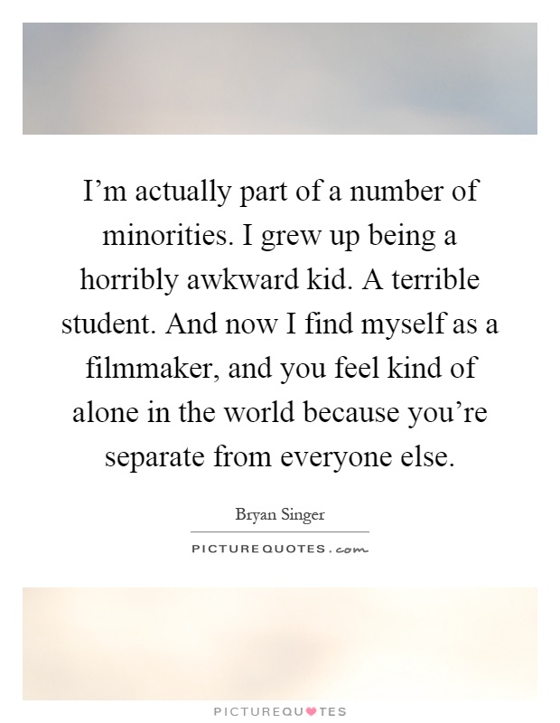 I'm actually part of a number of minorities. I grew up being a horribly awkward kid. A terrible student. And now I find myself as a filmmaker, and you feel kind of alone in the world because you're separate from everyone else Picture Quote #1