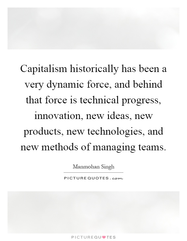 Capitalism historically has been a very dynamic force, and behind that force is technical progress, innovation, new ideas, new products, new technologies, and new methods of managing teams Picture Quote #1