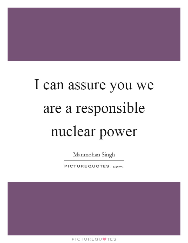 I can assure you we are a responsible nuclear power Picture Quote #1