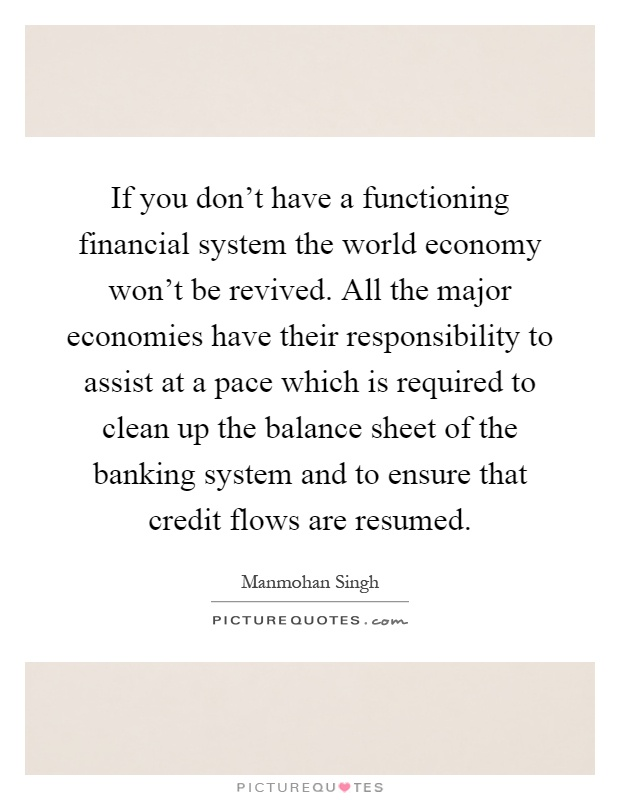 If you don't have a functioning financial system the world economy won't be revived. All the major economies have their responsibility to assist at a pace which is required to clean up the balance sheet of the banking system and to ensure that credit flows are resumed Picture Quote #1