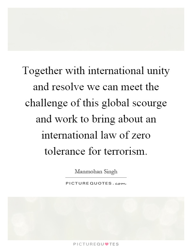 Together with international unity and resolve we can meet the challenge of this global scourge and work to bring about an international law of zero tolerance for terrorism Picture Quote #1