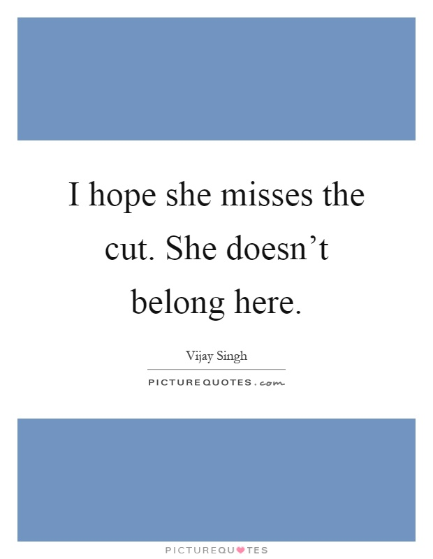 I hope she misses the cut. She doesn't belong here Picture Quote #1