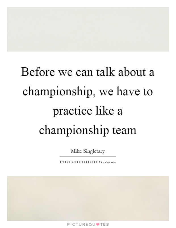 Before we can talk about a championship, we have to practice like a championship team Picture Quote #1